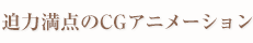 迫力満点のCGアニメーション